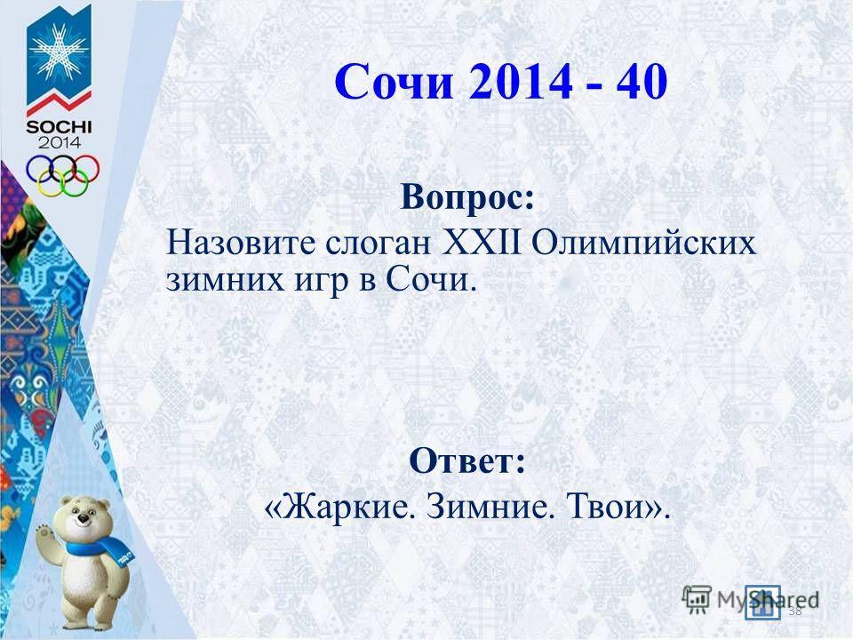 Сочи 2014 - 40 Вопрос: Назовите слоган XXII Олимпийских зимних игр в Сочи. Ответ: «Жаркие. Зимние. Твои». 38