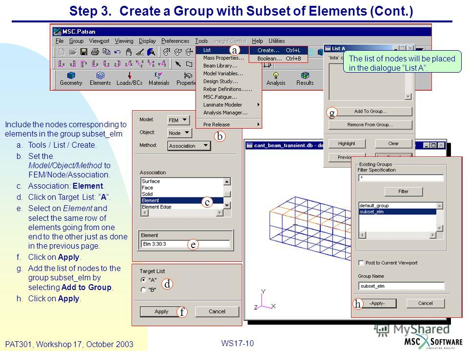 WS17-10 PAT301, Workshop 17, October 2003 Step 3. Create a Group with Subset of Elements (Cont.) Include the nodes corresponding to elements in the group subset_elm a.Tools / List / Create. b.Set the Model/Object/Method to FEM/Node/Association. c.Ass