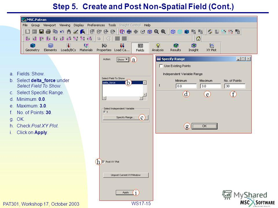WS17-15 PAT301, Workshop 17, October 2003 Step 5. Create and Post Non-Spatial Field (Cont.) a.Fields: Show. b.Select delta_force under Select Field To Show. c.Select Specific Range. d.Minimum: 0.0. e.Maximum: 3.0. f.No. of Points: 30. g.OK. h.Check P