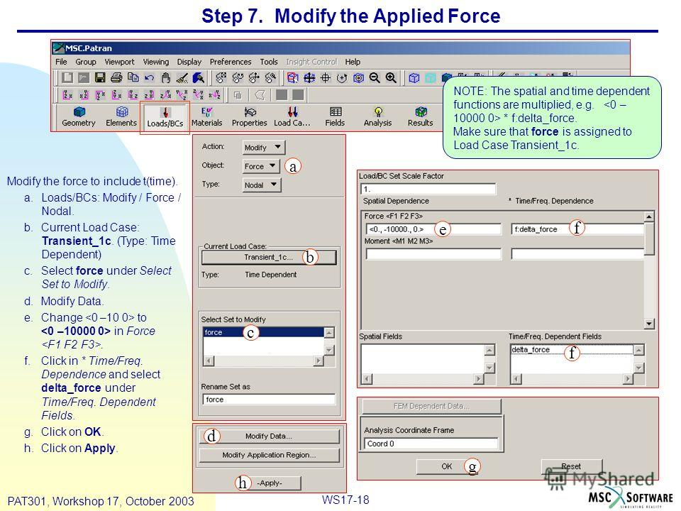 WS17-18 PAT301, Workshop 17, October 2003 Step 7. Modify the Applied Force Modify the force to include t(time). a.Loads/BCs: Modify / Force / Nodal. b.Current Load Case: Transient_1c. (Type: Time Dependent) c.Select force under Select Set to Modify.