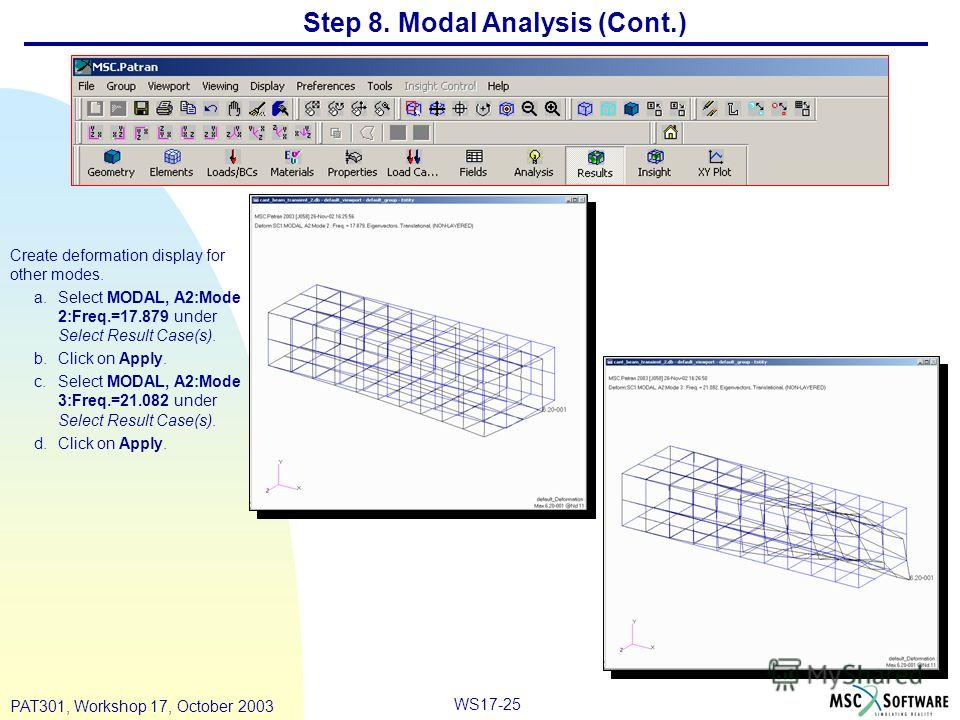 WS17-25 PAT301, Workshop 17, October 2003 Step 8. Modal Analysis (Cont.) Create deformation display for other modes. a.Select MODAL, A2:Mode 2:Freq.=17.879 under Select Result Case(s). b.Click on Apply. c.Select MODAL, A2:Mode 3:Freq.=21.082 under Se