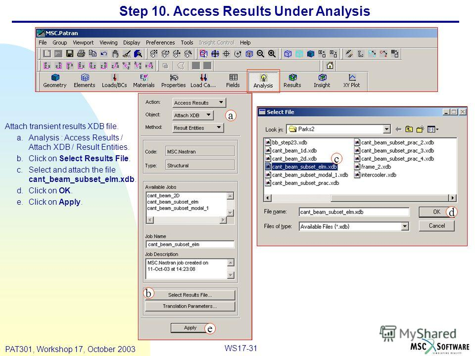 WS17-31 PAT301, Workshop 17, October 2003 Step 10. Access Results Under Analysis Attach transient results XDB file. a.Analysis : Access Results / Attach XDB / Result Entities. b.Click on Select Results File. c.Select and attach the file cant_beam_sub