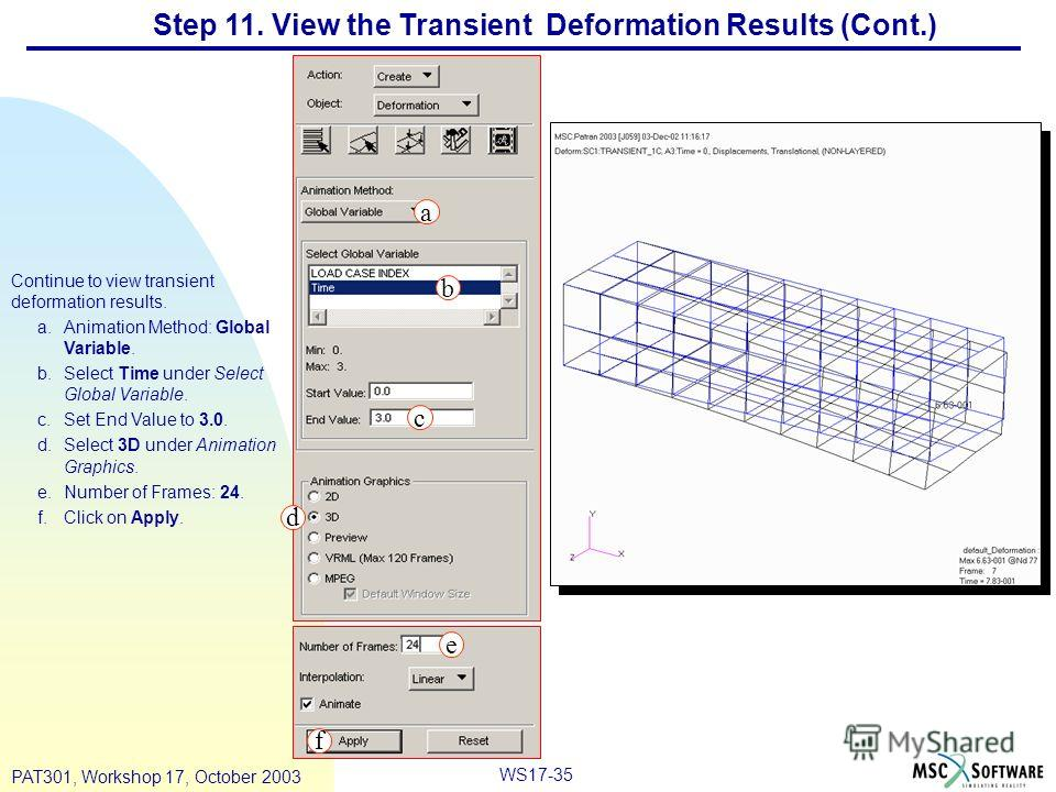 WS17-35 PAT301, Workshop 17, October 2003 Step 11. View the Transient Deformation Results (Cont.) Continue to view transient deformation results. a.Animation Method: Global Variable. b.Select Time under Select Global Variable. c.Set End Value to 3.0.