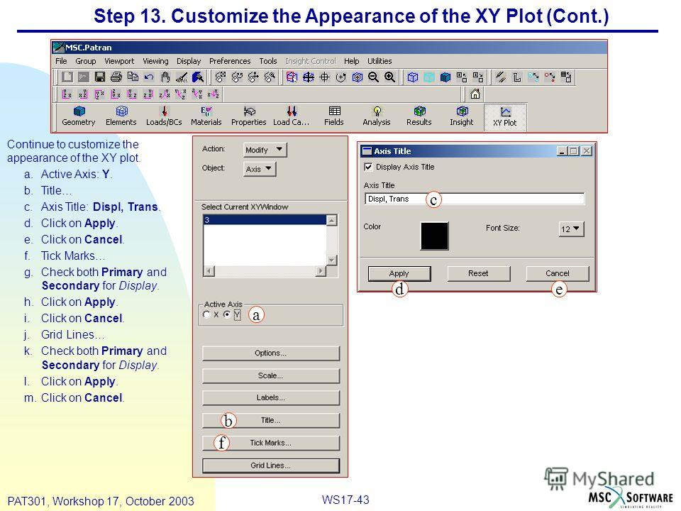 WS17-43 PAT301, Workshop 17, October 2003 Step 13. Customize the Appearance of the XY Plot (Cont.) Continue to customize the appearance of the XY plot. a.Active Axis: Y. b.Title… c.Axis Title: Displ, Trans. d.Click on Apply. e.Click on Cancel. f.Tick