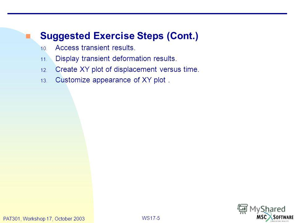 WS17-5 PAT301, Workshop 17, October 2003 Suggested Exercise Steps (Cont.) 10. Access transient results. 11. Display transient deformation results. 12. Create XY plot of displacement versus time. 13. Customize appearance of XY plot.