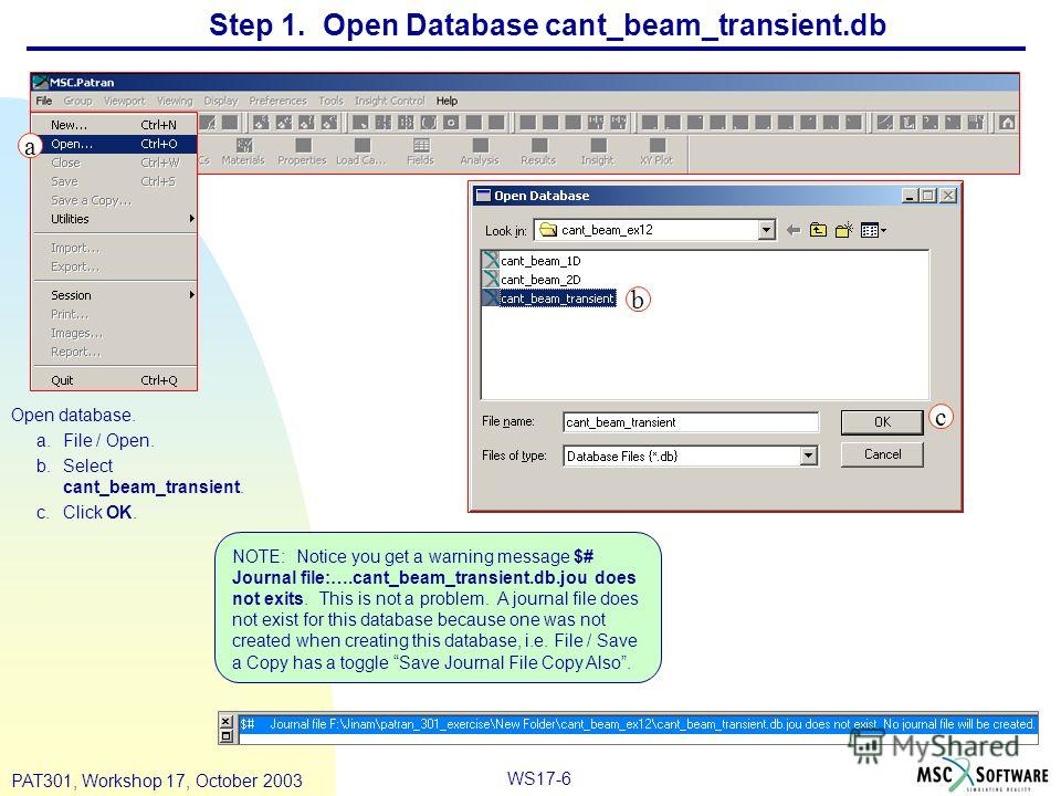 WS17-6 PAT301, Workshop 17, October 2003 Step 1. Open Database cant_beam_transient.db Open database. a.File / Open. b.Select cant_beam_transient. c.Click OK. b c a NOTE: Notice you get a warning message $# Journal file:….cant_beam_transient.db.jou do