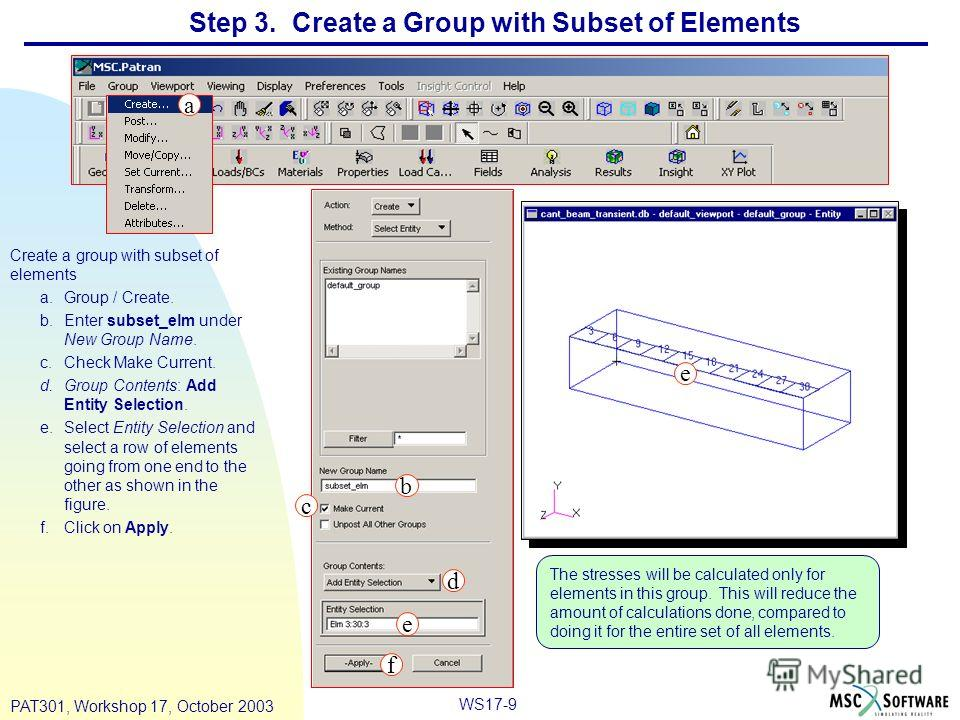 WS17-9 PAT301, Workshop 17, October 2003 Step 3. Create a Group with Subset of Elements Create a group with subset of elements a.Group / Create. b.Enter subset_elm under New Group Name. c.Check Make Current. d.Group Contents: Add Entity Selection. e.