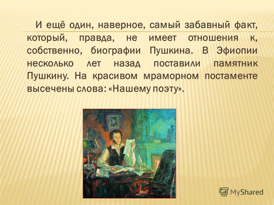 И ещё один, наверное, самый забавный факт, который, правда, не имеет отношения к, собственно, биографии Пушкина. В Эфиопии несколько лет назад поставили памятник Пушкину. На красивом мраморном постаменте высечены слова: «Нашему поэту».