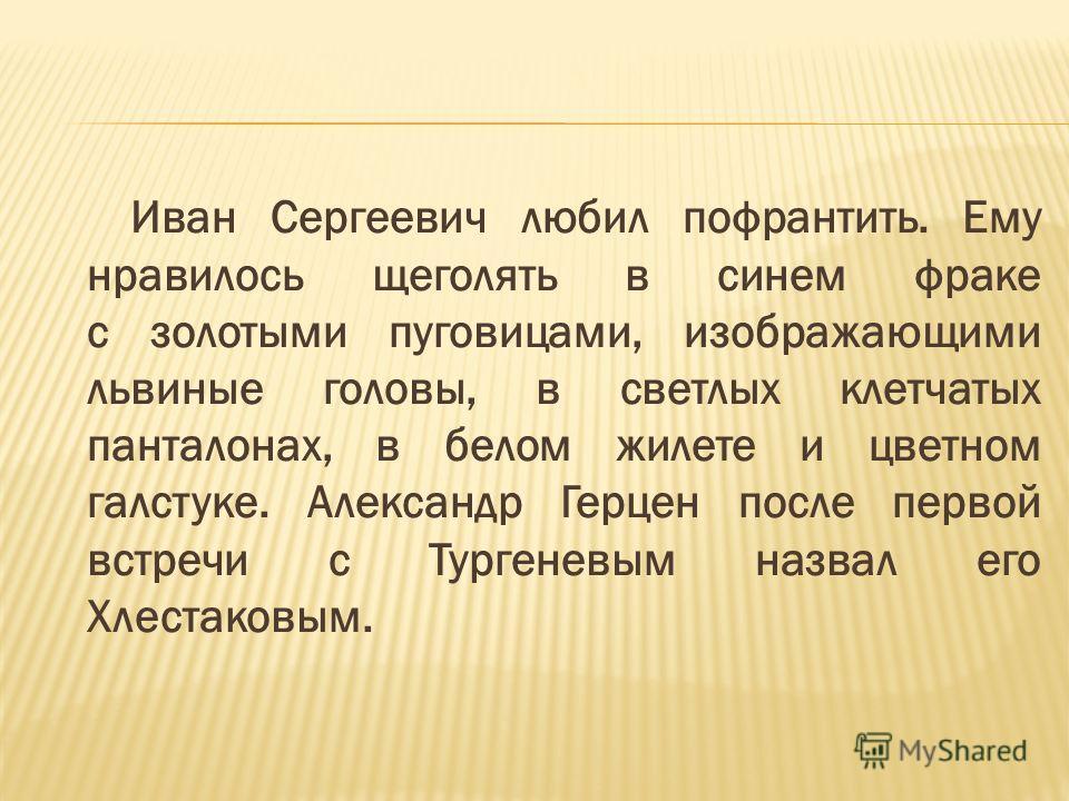 Иван Сергеевич любил пофрантить. Ему нравилось щеголять в синем фраке с золотыми пуговицами, изображающими львиные головы, в светлых клетчатых панталонах, в белом жилете и цветном галстуке. Александр Герцен после первой встречи с Тургеневым назвал ег