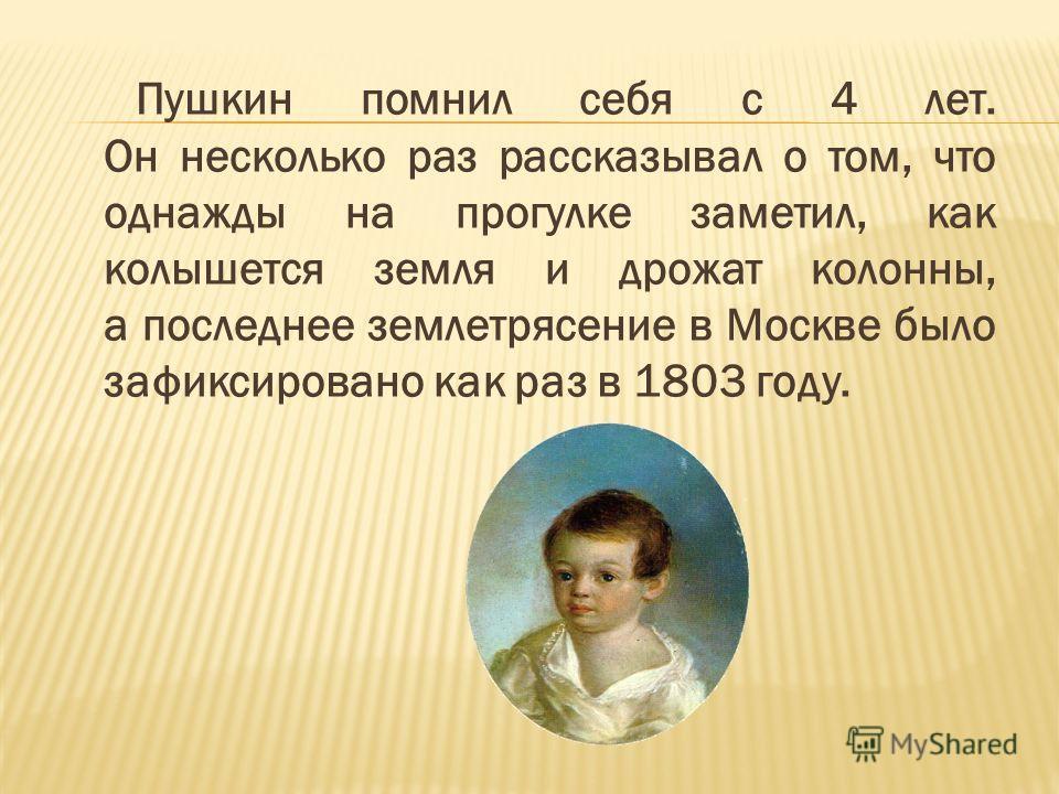 Пушкин помнил себя с 4 лет. Он несколько раз рассказывал о том, что однажды на прогулке заметил, как колышется земля и дрожат колонны, а последнее землетрясение в Москве было зафиксировано как раз в 1803 году.