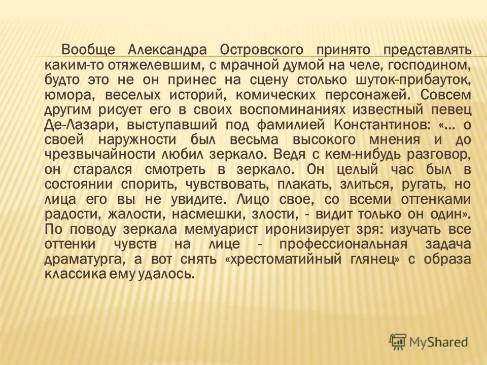 Вообще Александра Островского принято представлять каким-то отяжелевшим, с мрачной думой на челе, господином, будто это не он принес на сцену столько шуток-прибауток, юмора, веселых историй, комических персонажей. Совсем другим рисует его в своих вос
