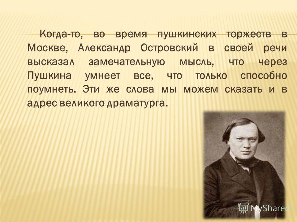Когда-то, во время пушкинских торжеств в Москве, Александр Островский в своей речи высказал замечательную мысль, что через Пушкина умнеет все, что только способно поумнеть. Эти же слова мы можем сказать и в адрес великого драматурга.