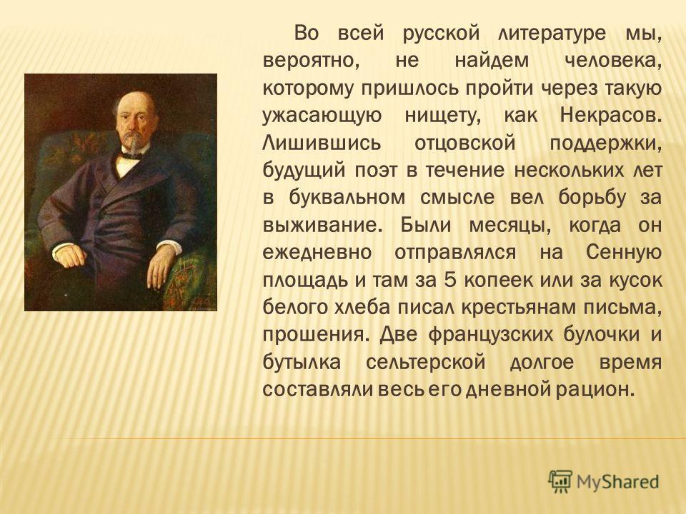 Во всей русской литературе мы, вероятно, не найдем человека, которому пришлось пройти через такую ужасающую нищету, как Некрасов. Лишившись отцовской поддержки, будущий поэт в течение нескольких лет в буквальном смысле вел борьбу за выживание. Были м
