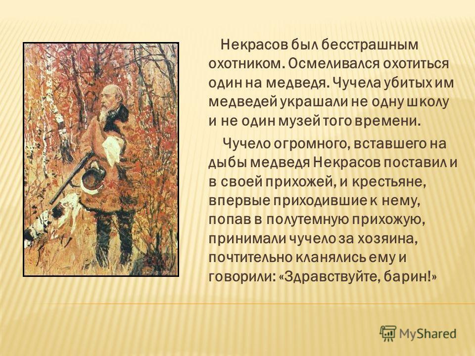 Некрасов был бесстрашным охотником. Осмеливался охотиться один на медведя. Чучела убитых им медведей украшали не одну школу и не один музей того времени. Чучело огромного, вставшего на дыбы медведя Некрасов поставил и в своей прихожей, и крестьяне, в