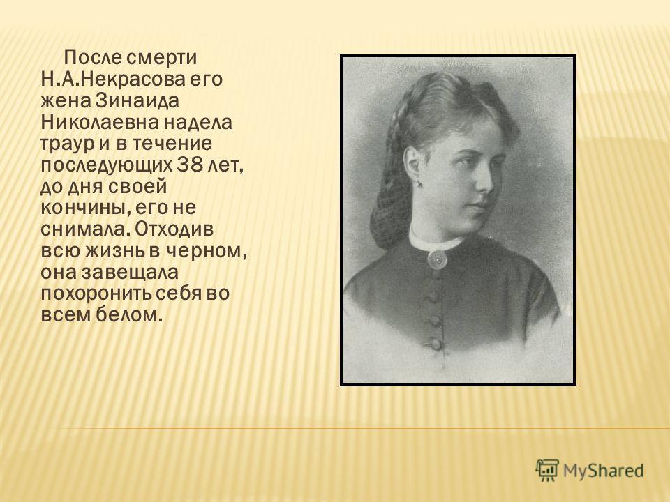 После смерти Н.А.Некрасова его жена Зинаида Николаевна надела траур и в течение последующих 38 лет, до дня своей кончины, его не снимала. Отходив всю жизнь в черном, она завещала похоронить себя во всем белом.