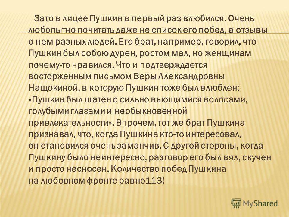 Зато в лицее Пушкин в первый раз влюбился. Очень любопытно почитать даже не список его побед, а отзывы о нем разных людей. Его брат, например, говорил, что Пушкин был собою дурен, ростом мал, но женщинам почему-то нравился. Что и подтверждается восто
