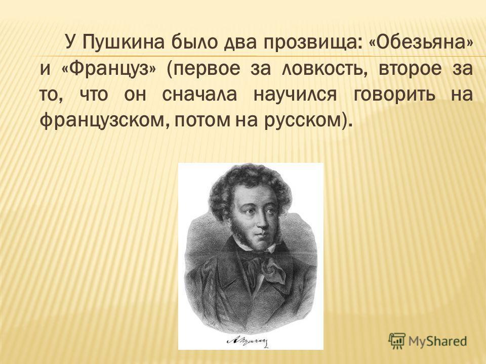 У Пушкина было два прозвища: «Обезьяна» и «Француз» (первое за ловкость, второе за то, что он сначала научился говорить на французском, потом на русском).