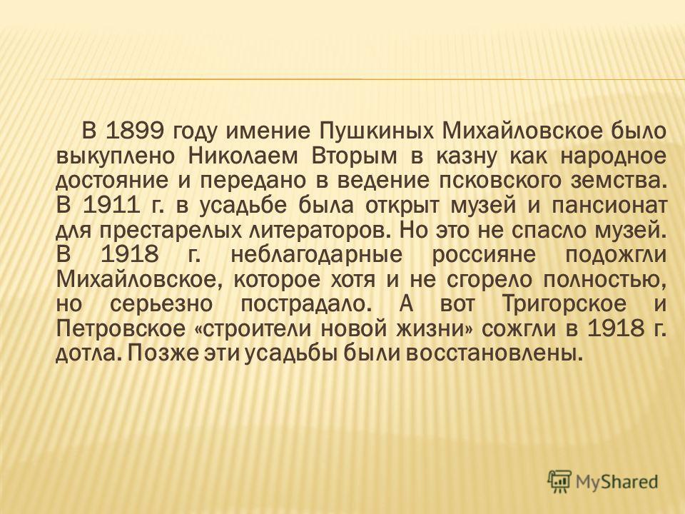 В 1899 году имение Пушкиных Михайловское было выкуплено Николаем Вторым в казну как народное достояние и передано в ведение псковского земства. В 1911 г. в усадьбе была открыт музей и пансионат для престарелых литераторов. Но это не спасло музей. В 1