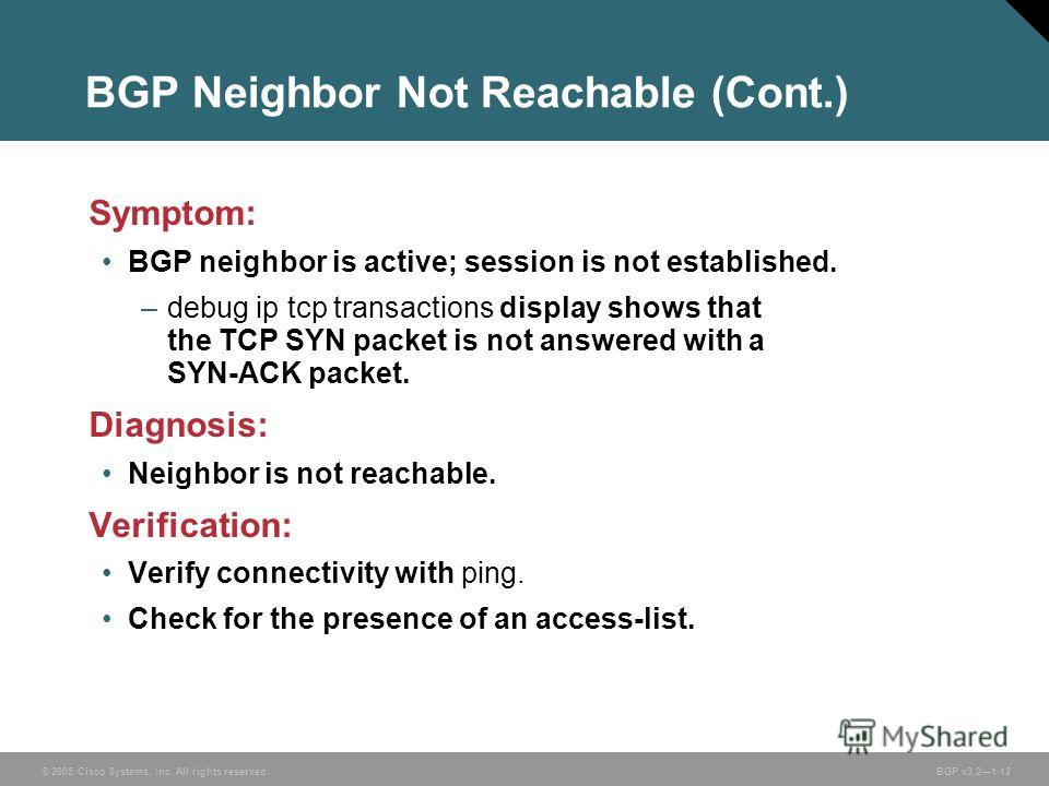 © 2005 Cisco Systems, Inc. All rights reserved. BGP v3.21-12 BGP Neighbor Not Reachable (Cont.) Symptom: BGP neighbor is active; session is not established. –debug ip tcp transactions display shows that the TCP SYN packet is not answered with a SYN-A