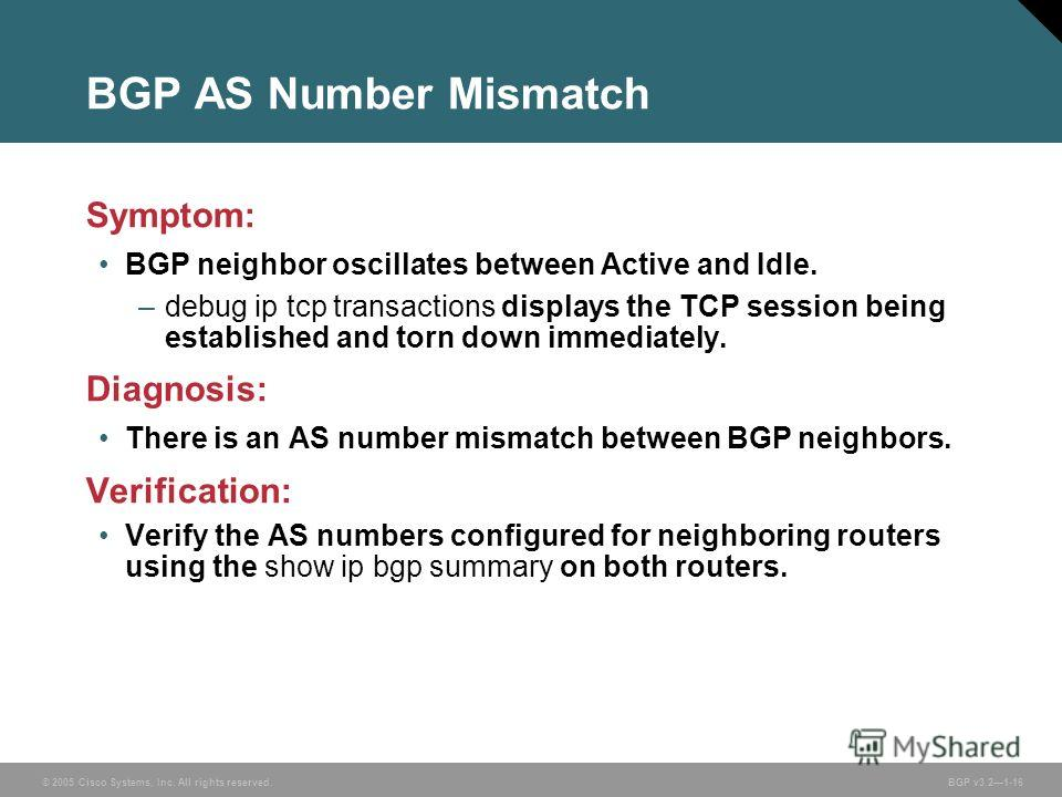 © 2005 Cisco Systems, Inc. All rights reserved. BGP v3.21-16 BGP AS Number Mismatch Symptom: BGP neighbor oscillates between Active and Idle. –debug ip tcp transactions displays the TCP session being established and torn down immediately. Diagnosis: