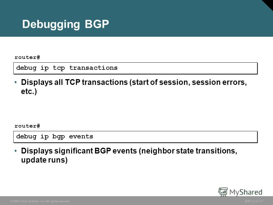 © 2005 Cisco Systems, Inc. All rights reserved. BGP v3.21-7 Debugging BGP debug ip tcp transactions router# Displays all TCP transactions (start of session, session errors, etc.) debug ip bgp events router# Displays significant BGP events (neighbor s