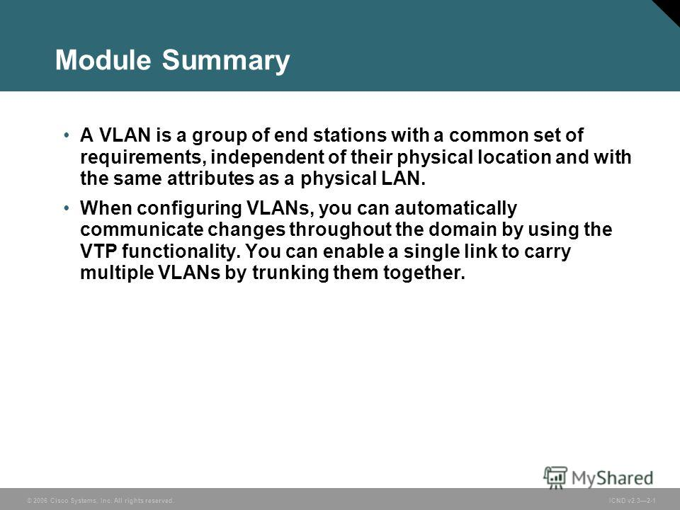 © 2006 Cisco Systems, Inc. All rights reserved. ICND v2.32-1 Module Summary A VLAN is a group of end stations with a common set of requirements, independent of their physical location and with the same attributes as a physical LAN. When configuring V