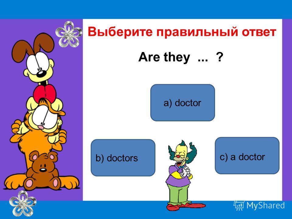 a) doctor b) doctors c) a doctor Выберите правильный ответ Are they... ?
