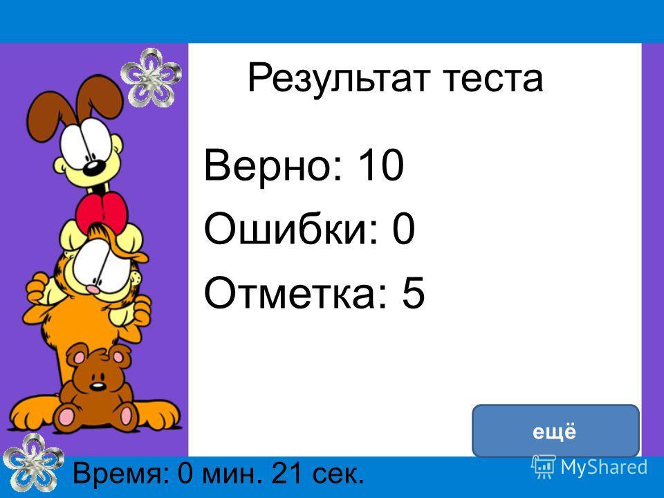 Результат теста Верно: 10 Ошибки: 0 Отметка: 5 Время: 0 мин. 21 сек. ещё