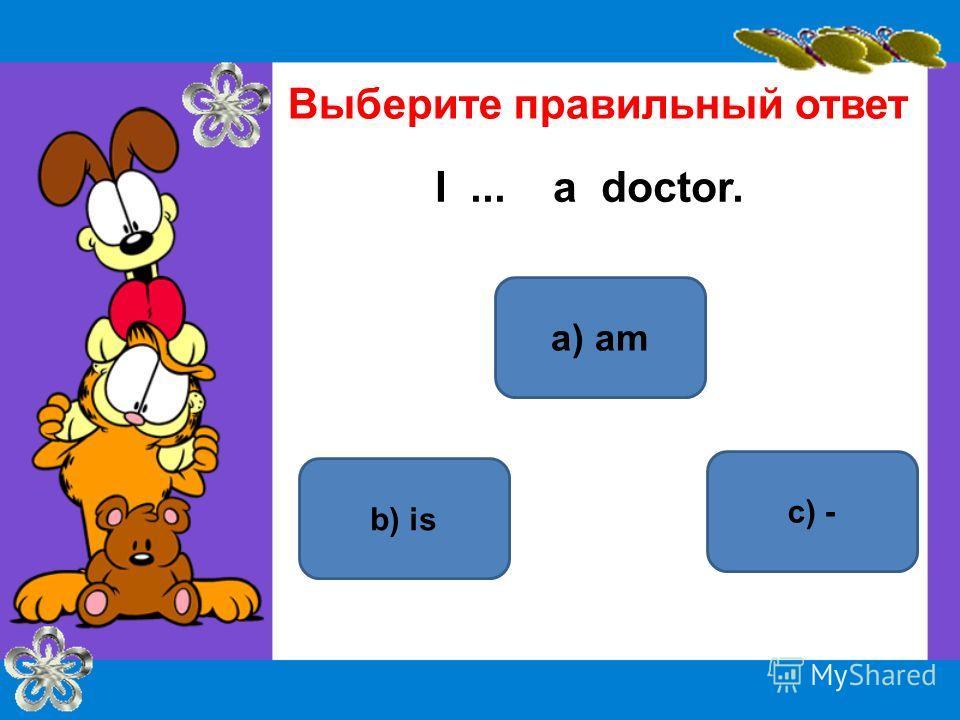 a) am b) is с) - Выберите правильный ответ I... a doctor.
