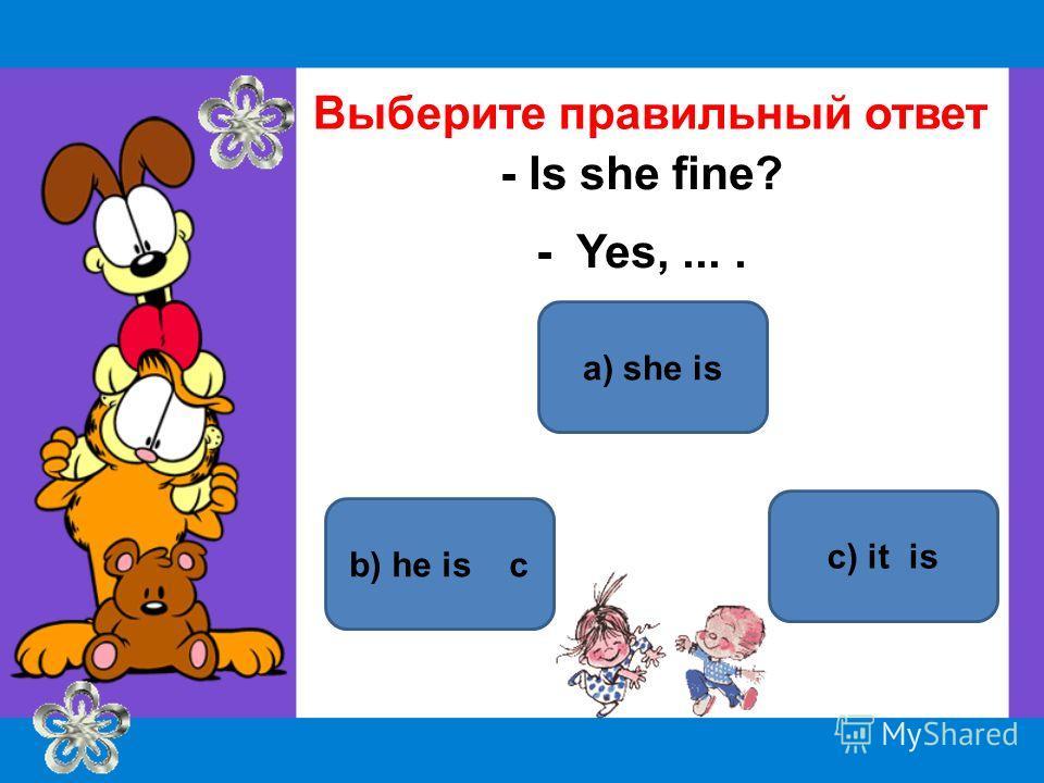 a) she is b) he is c с) it is Выберите правильный ответ - Is she fine? - Yes,....