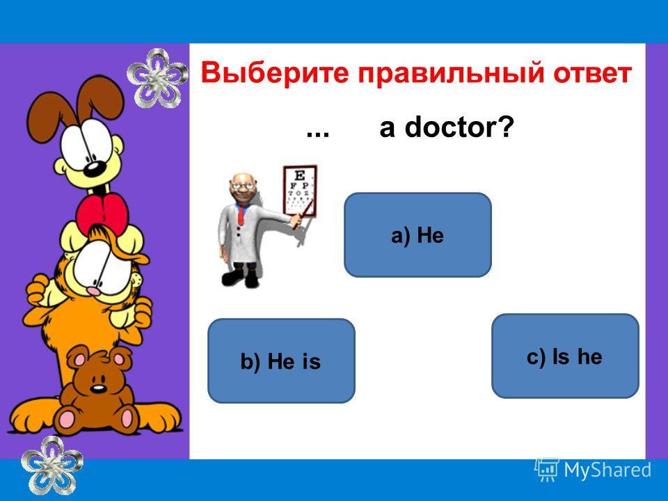 a) He b) He is c) Is he Выберите правильный ответ... a doctor?