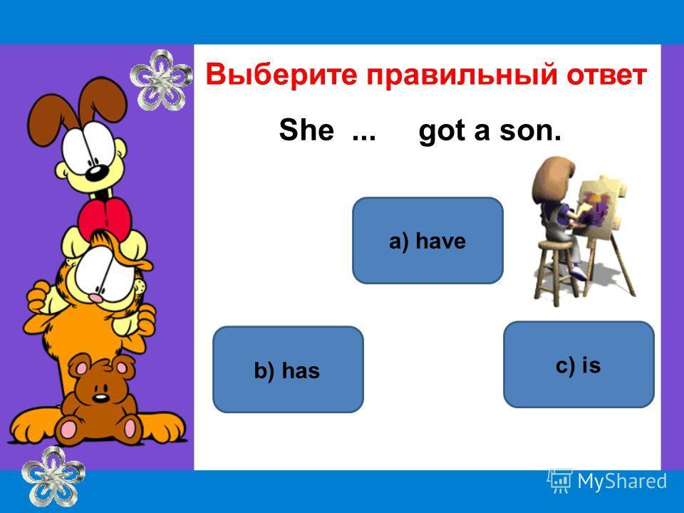 a) have b) has c) is Выберите правильный ответ She... got a son.