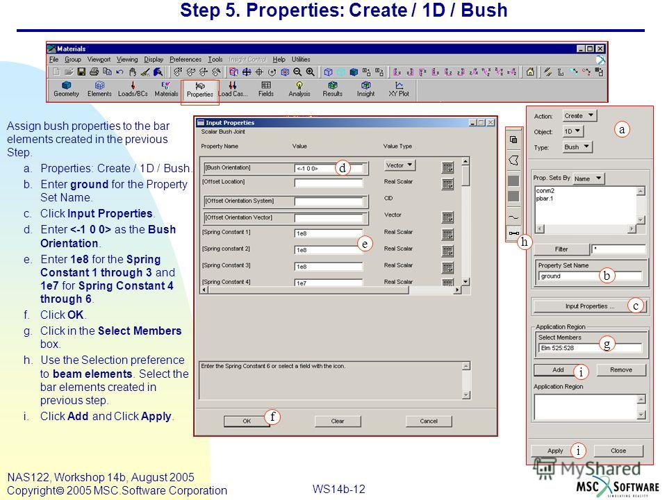 WS14b-12 NAS122, Workshop 14b, August 2005 Copyright 2005 MSC.Software Corporation Step 5. Properties: Create / 1D / Bush Assign bush properties to the bar elements created in the previous Step. a.Properties: Create / 1D / Bush. b.Enter ground for th