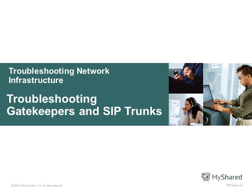 Troubleshooting Network Infrastructure © 2004 Cisco Systems, Inc. All rights reserved. Troubleshooting Gatekeepers and SIP Trunks IPTT v4.04-1