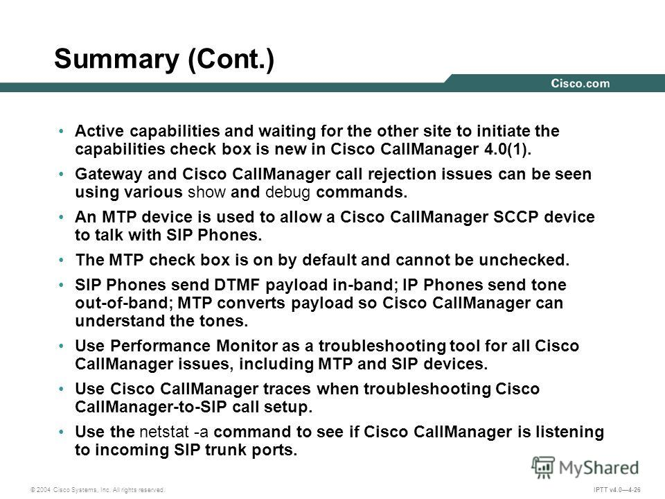 © 2004 Cisco Systems, Inc. All rights reserved. IPTT v4.04-26 Summary (Cont.) Active capabilities and waiting for the other site to initiate the capabilities check box is new in Cisco CallManager 4.0(1). Gateway and Cisco CallManager call rejection i