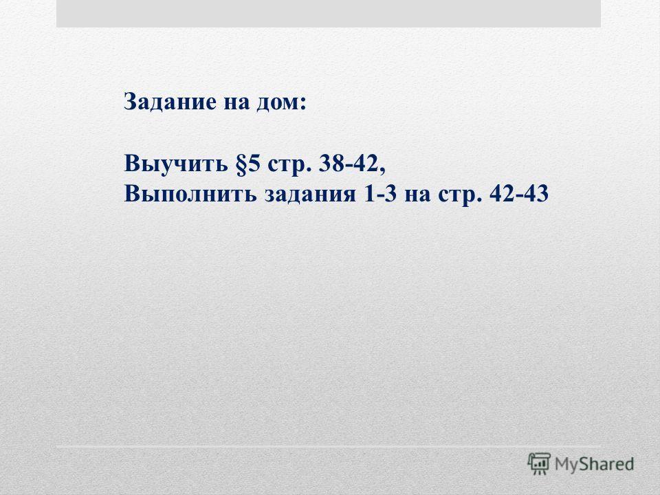 Задание на дом: Выучить §5 стр. 38-42, Выполнить задания 1-3 на стр. 42-43