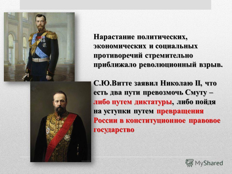 Нарастание политических, экономических и социальных противоречий стремительно приближало революционный взрыв. С.Ю.Витте заявил Николаю II, что есть два пути превозмочь Смуту – либо путем диктатуры, либо пойдя на уступки путем превращения России в кон