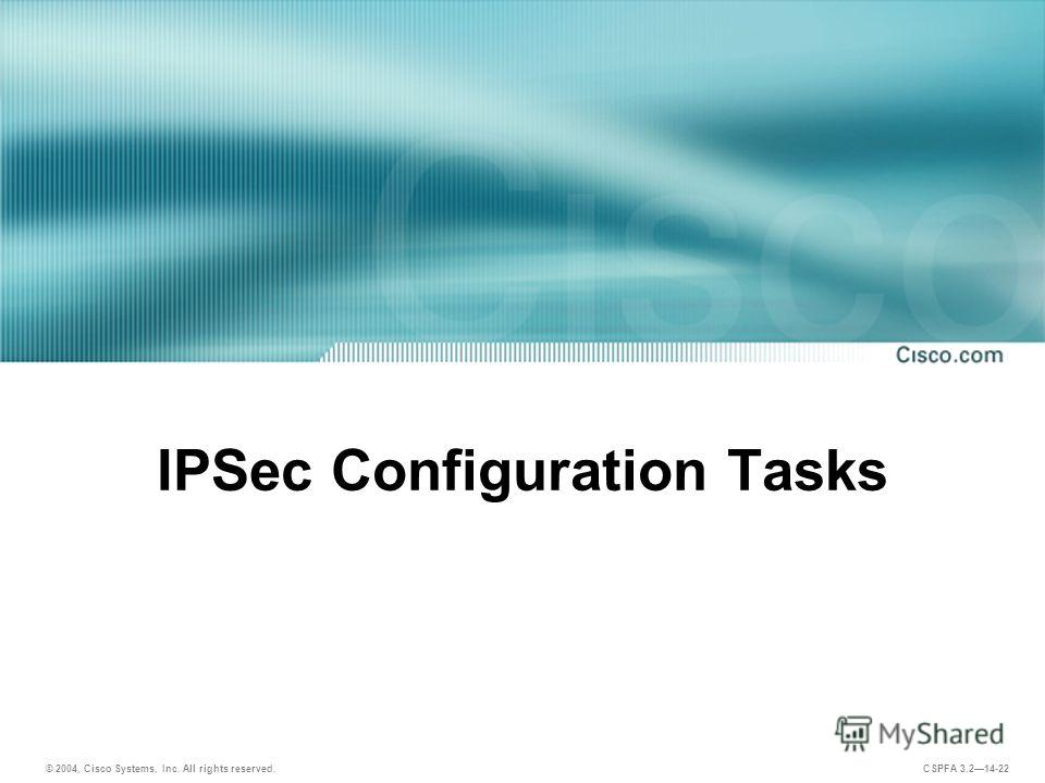 © 2004, Cisco Systems, Inc. All rights reserved. CSPFA 3.214-22 IPSec Configuration Tasks