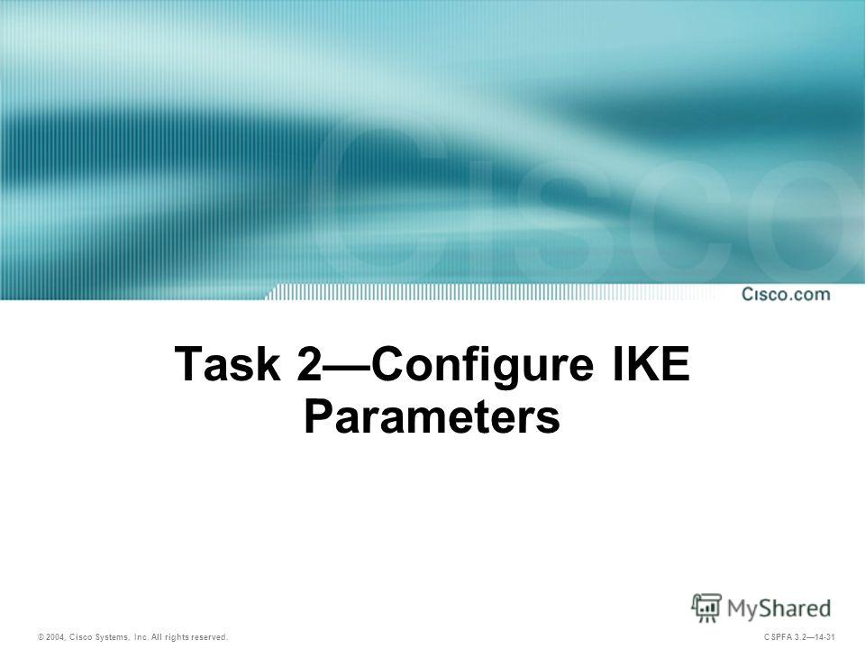 © 2004, Cisco Systems, Inc. All rights reserved. CSPFA 3.214-31 Task 2Configure IKE Parameters