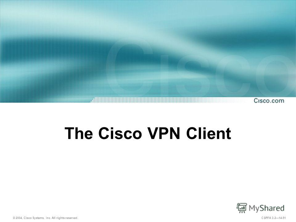 © 2004, Cisco Systems, Inc. All rights reserved. CSPFA 3.214-51 The Cisco VPN Client