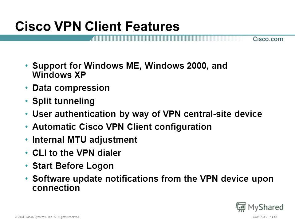 © 2004, Cisco Systems, Inc. All rights reserved. CSPFA 3.214-53 Cisco VPN Client Features Support for Windows ME, Windows 2000, and Windows XP Data compression Split tunneling User authentication by way of VPN central-site device Automatic Cisco VPN