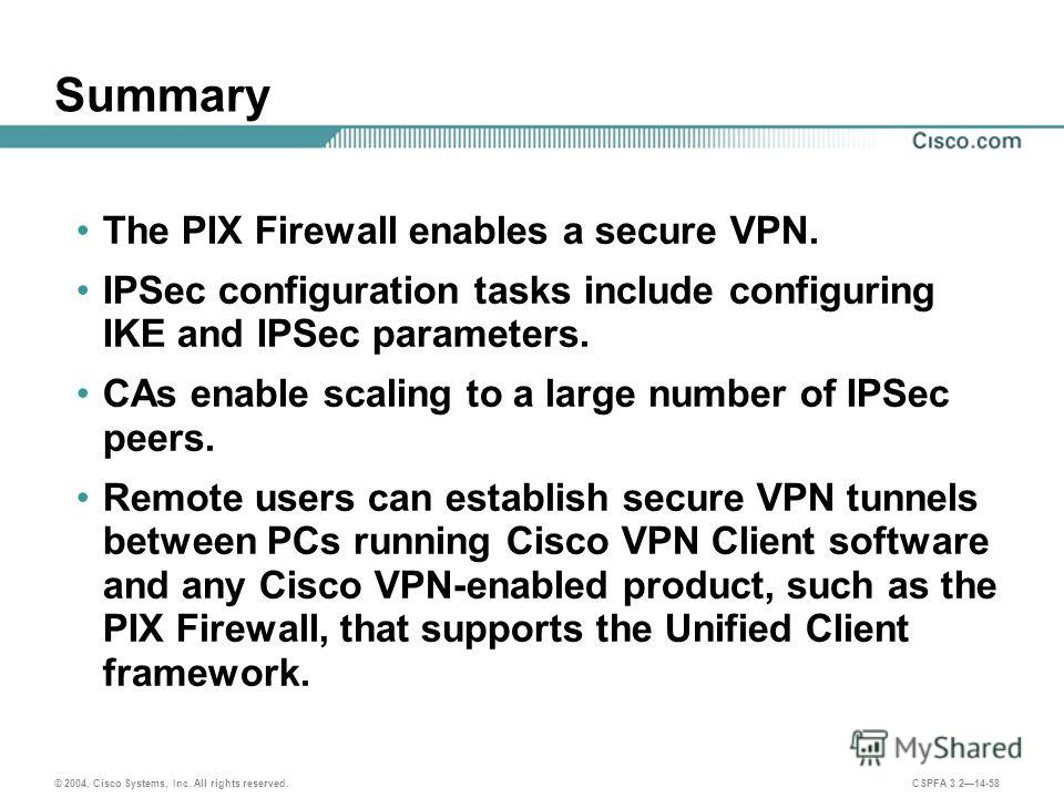 © 2004, Cisco Systems, Inc. All rights reserved. CSPFA 3.214-58 Summary The PIX Firewall enables a secure VPN. IPSec configuration tasks include configuring IKE and IPSec parameters. CAs enable scaling to a large number of IPSec peers. Remote users c