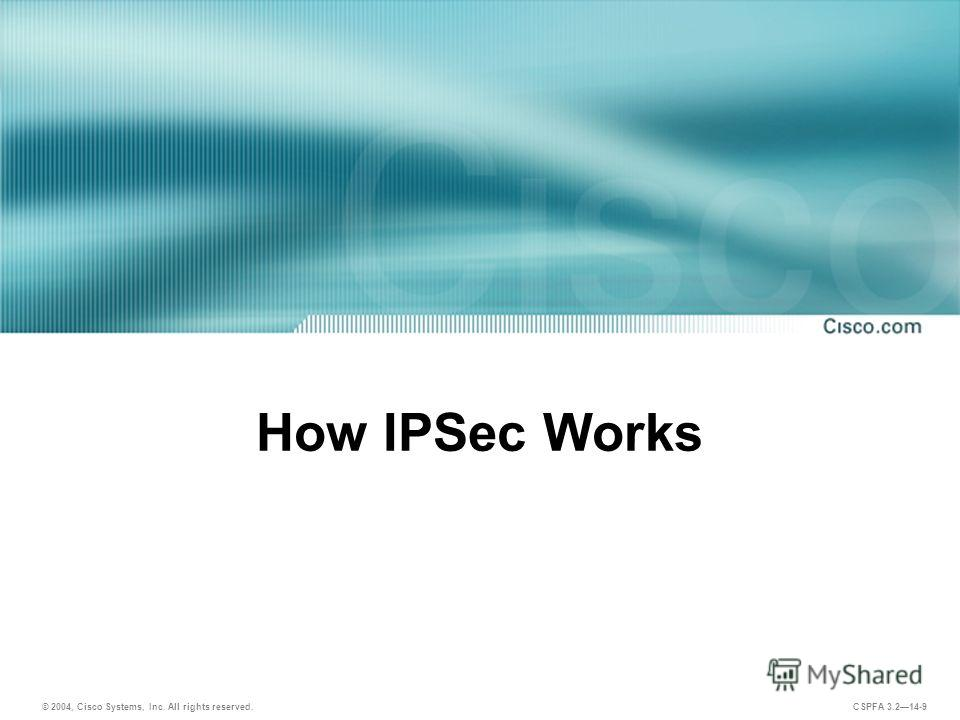 © 2004, Cisco Systems, Inc. All rights reserved. CSPFA 3.214-9 How IPSec Works