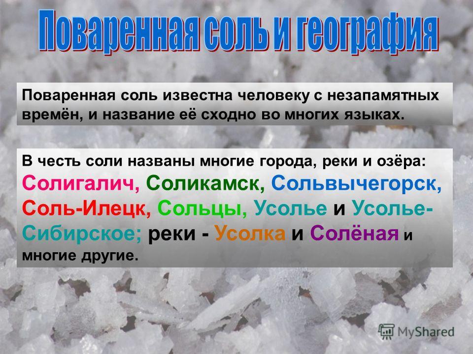 Поваренная соль известна человеку с незапамятных времён, и название её сходно во многих языках. В честь соли названы многие города, реки и озёра: Солигалич, Соликамск, Сольвычегорск, Соль-Илецк, Сольцы, Усолье и Усолье- Сибирское; реки - Усолка и Сол