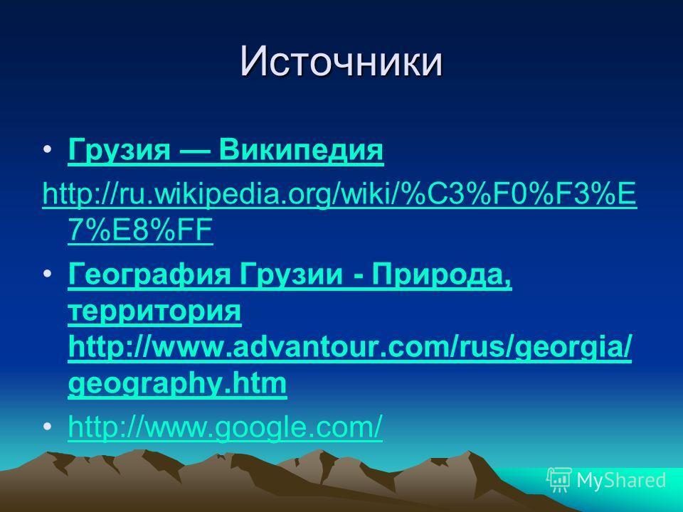 Источники Грузия Википедия http://ru.wikipedia.org/wiki/%C3%F0%F3%E 7%E8%FF География Грузии - Природа, территория http://www.advantour.com/rus/georgia/ geography.htm География Грузии - Природа, территория http://www.advantour.com/rus/georgia/ geogra