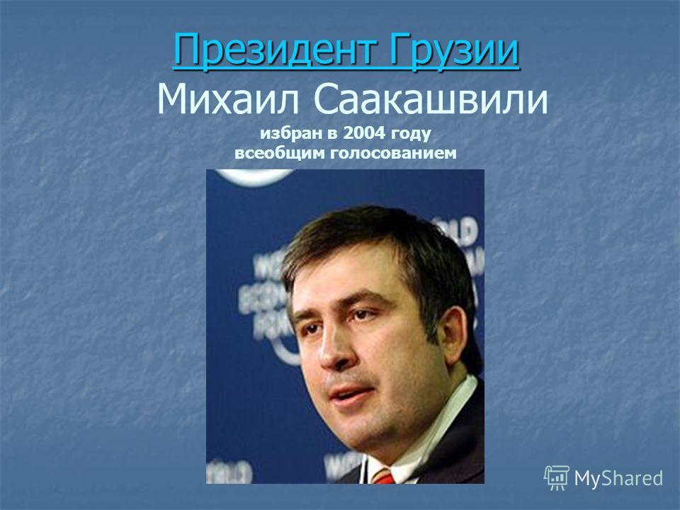 Президент Грузии Президент Грузии Президент Грузии Президент Грузии Михаил Саакашвили избран в 2004 году всеобщим голосованием