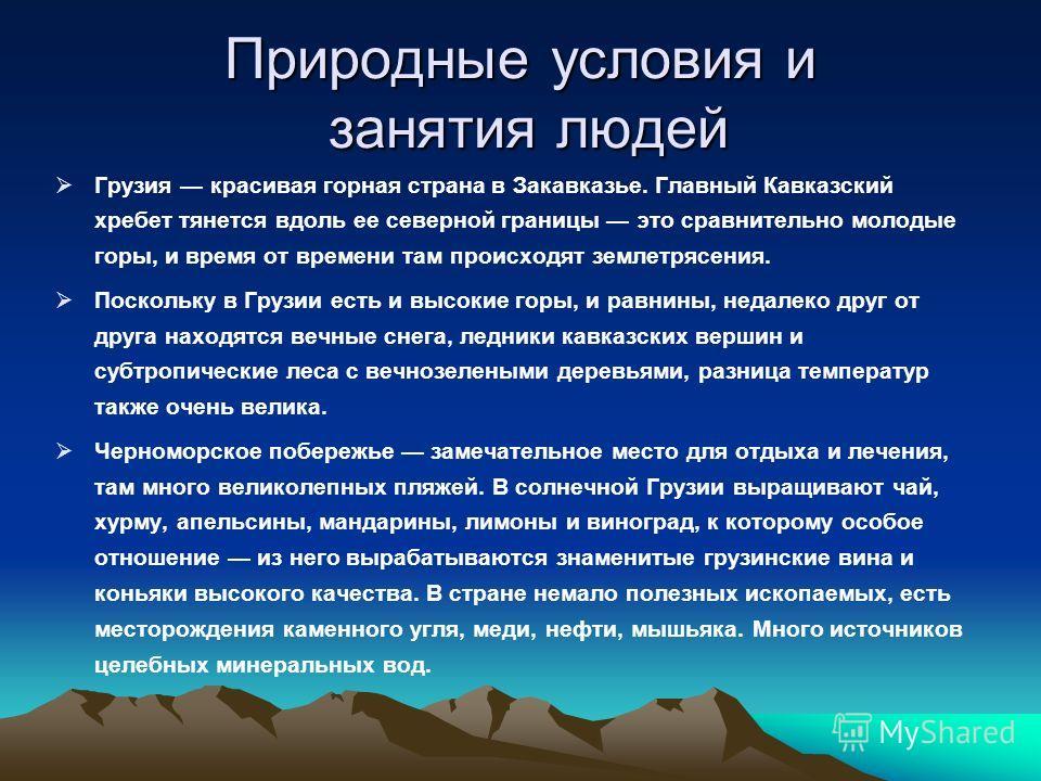 Природные условия и занятия людей Грузия красивая горная страна в Закавказье. Главный Кавказский хребет тянется вдоль ее северной границы это сравнительно молодые горы, и время от времени там происходят землетрясения. Поскольку в Грузии есть и высоки