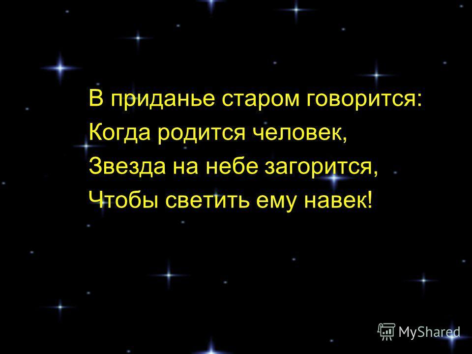 В приданье старом говорится: Когда родится человек, Звезда на небе загорится, Чтобы светить ему навек!