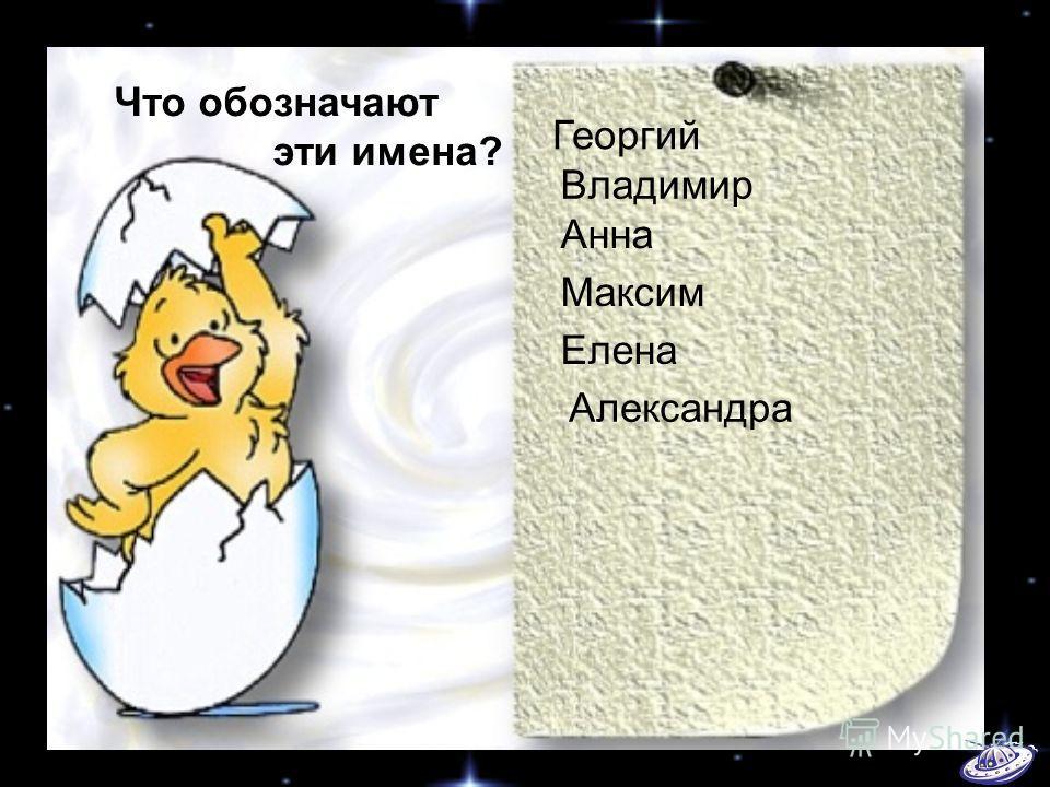 Георгий Владимир Анна Максим Елена Что обозначают эти имена? Александра