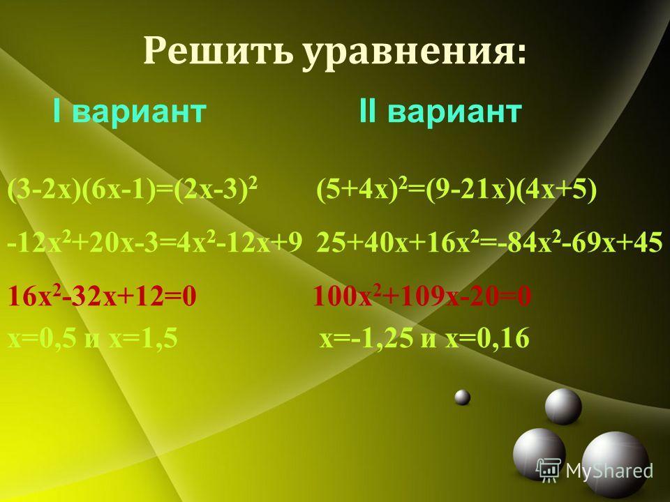 Решить уравнения: I вариант II вариант (3-2 х)(6 х-1)=(2 х-3) 2 (5+4 х) 2 =(9-21 х)(4 х+5) -12 х 2 +20x-3=4 х 2 -12x+9 25+40x+16 х 2 =-84 х 2 -69x+45 16 х 2 -32x+12=0 100 х 2 +109x-20=0 х=0,5 и х=1,5 х=-1,25 и х=0,16